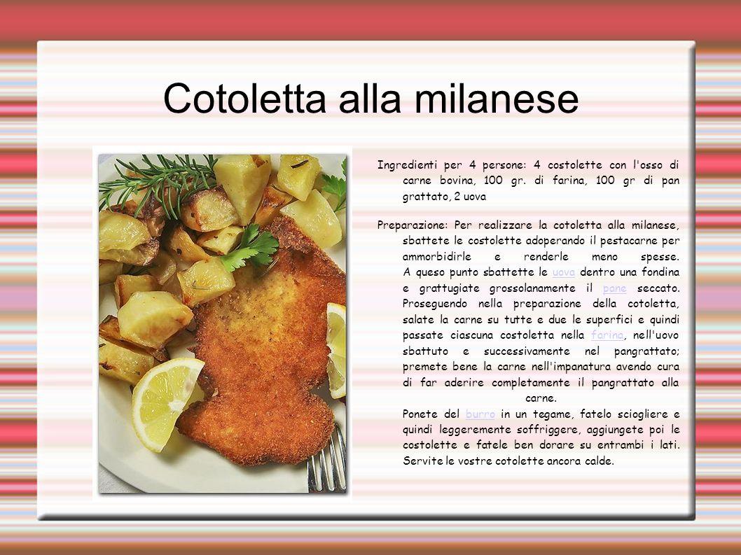 Cotoletta alla milanese Ingredienti per 4 persone: 4 costolette con l'osso di carne bovina, 100 gr. di farina, 100 gr di pan grattato, 2 uova Preparaz