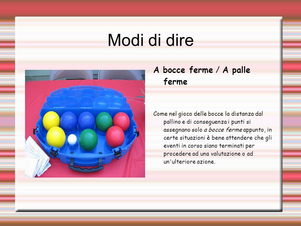 Modi di dire A bocce ferme / A palle ferme Come nel gioco delle bocce la distanza dal pallino e di conseguenza i punti si assegnano solo a bocce ferme