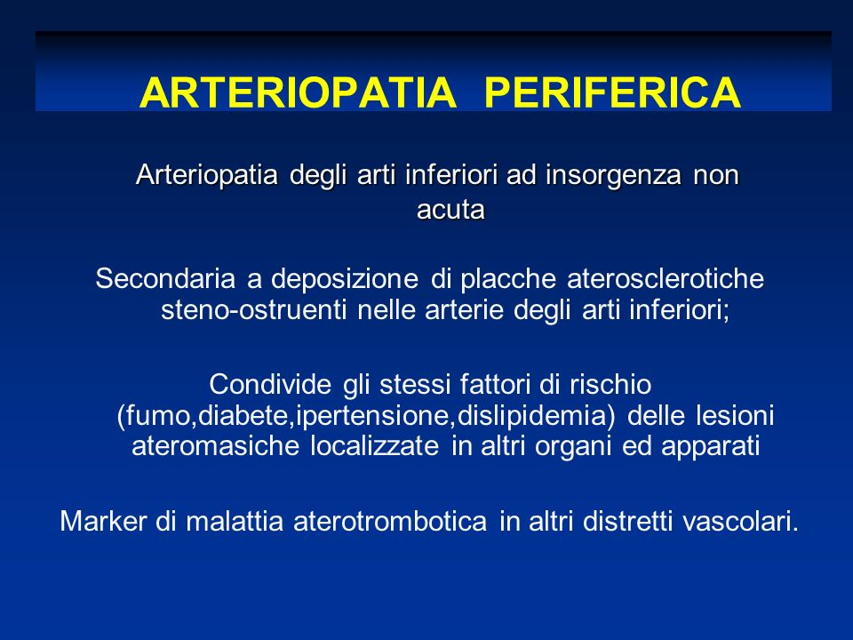 ARTERIOPATIA PERIFERICA Secondaria a deposizione di placche aterosclerotiche steno-ostruenti nelle arterie degli arti inferiori; Condivide gli stessi fattori di rischio (fumo,diabete,ipertensione,dislipidemia) delle lesioni ateromasiche localizzate in altri organi ed apparati Marker di malattia aterotrombotica in altri distretti vascolari.