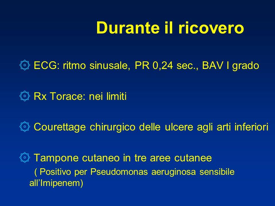 Durante il ricovero ۞ ECG: ritmo sinusale, PR 0,24 sec., BAV I grado ۞ Rx Torace: nei limiti ۞ Courettage chirurgico delle ulcere agli arti inferiori ۞ Tampone cutaneo in tre aree cutanee ( Positivo per Pseudomonas aeruginosa sensibile allImipenem)