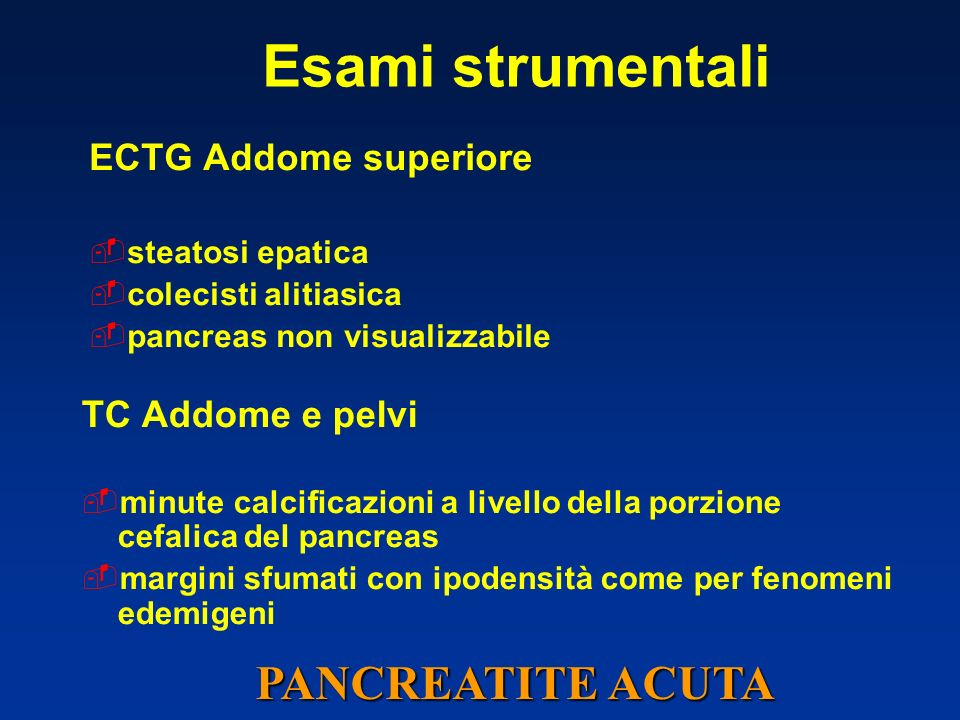 Esami strumentali ECTG Addome superiore steatosi epatica colecisti alitiasica pancreas non visualizzabile TC Addome e pelvi minute calcificazioni a livello della porzione cefalica del pancreas margini sfumati con ipodensità come per fenomeni edemigeni PANCREATITE ACUTA