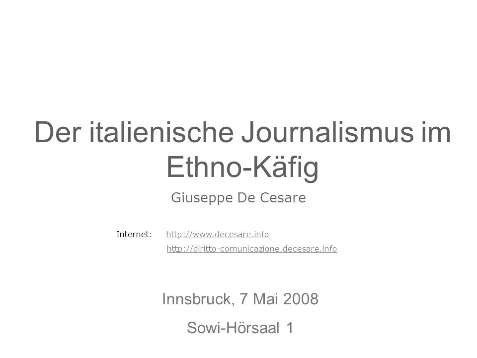 Der italienische Journalismus im Ethno-Käfig Innsbruck, 7 Mai 2008 Sowi-Hörsaal 1 Giuseppe De Cesare Internet: http://www.decesare.infohttp://www.dece