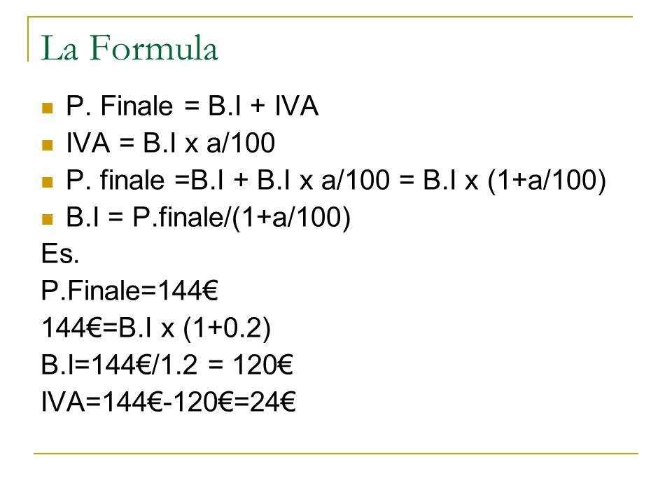 La Formula P. Finale = B.I + IVA IVA = B.I x a/100 P. finale =B.I + B.I x a/100 = B.I x (1+a/100) B.I = P.finale/(1+a/100) Es. P.Finale=144 144=B.I x