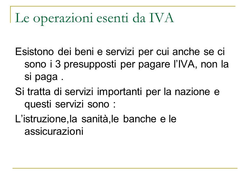Le operazioni esenti da IVA Esistono dei beni e servizi per cui anche se ci sono i 3 presupposti per pagare lIVA, non la si paga. Si tratta di servizi