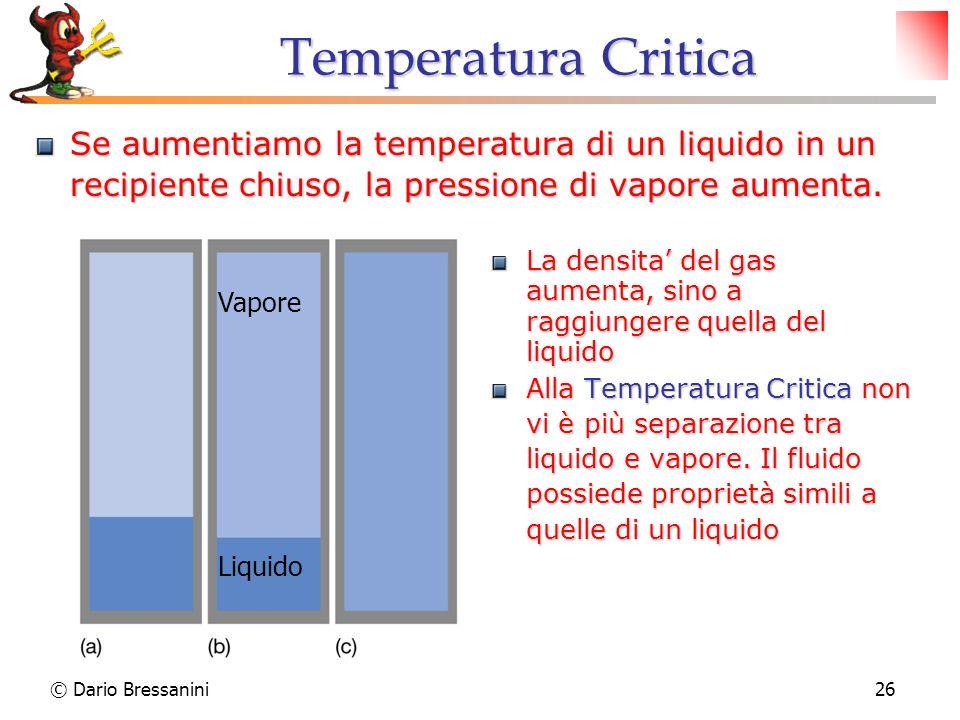 © Dario Bressanini26 Temperatura Critica Se aumentiamo la temperatura di un liquido in un recipiente chiuso, la pressione di vapore aumenta. La densit