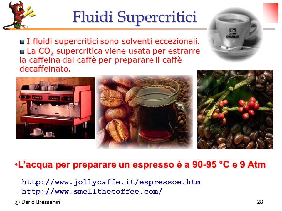 © Dario Bressanini28 I fluidi supercritici sono solventi eccezionali. I fluidi supercritici sono solventi eccezionali. La CO 2 supercritica viene usat