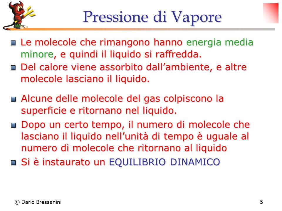 © Dario Bressanini5 Pressione di Vapore Le molecole che rimangono hanno energia media minore, e quindi il liquido si raffredda. Del calore viene assor