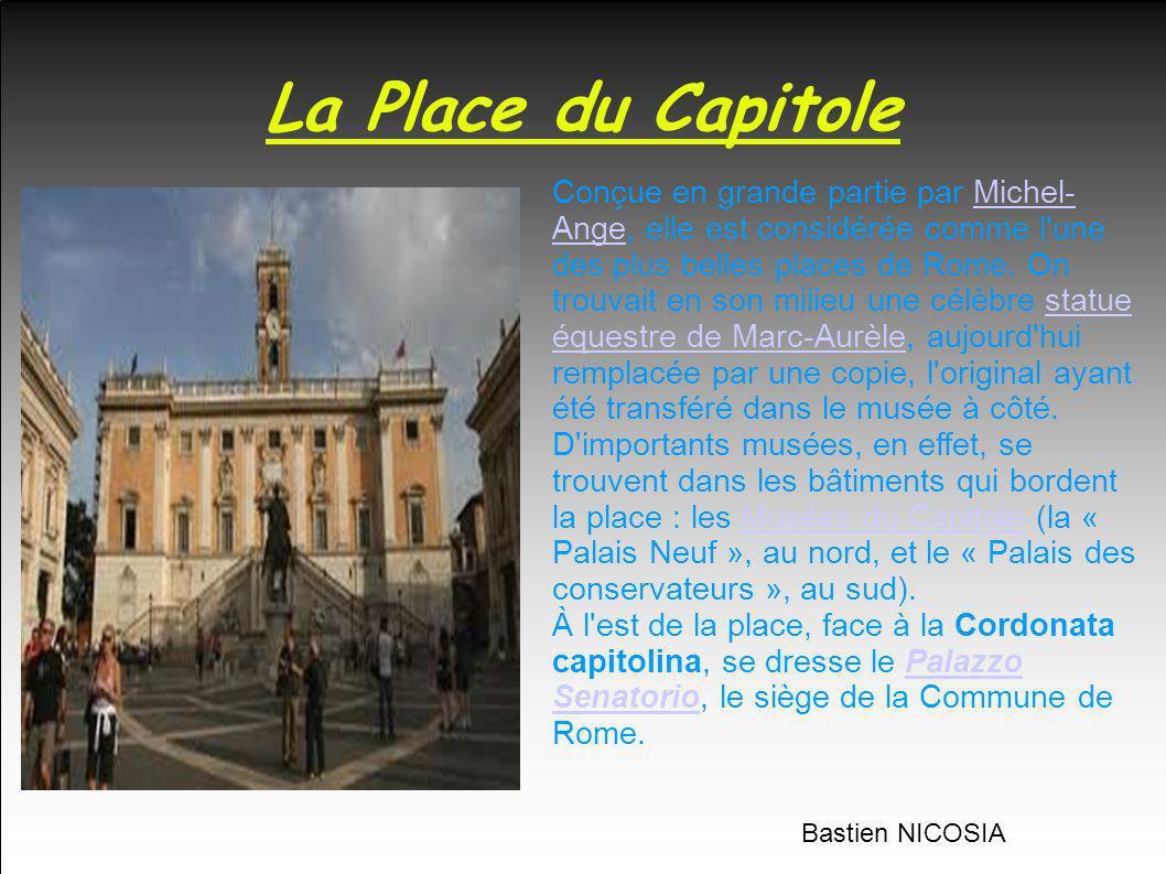 La Place du Capitole Conçue en grande partie par Michel- Ange, elle est considérée comme l'une des plus belles places de Rome. On trouvait en son mili