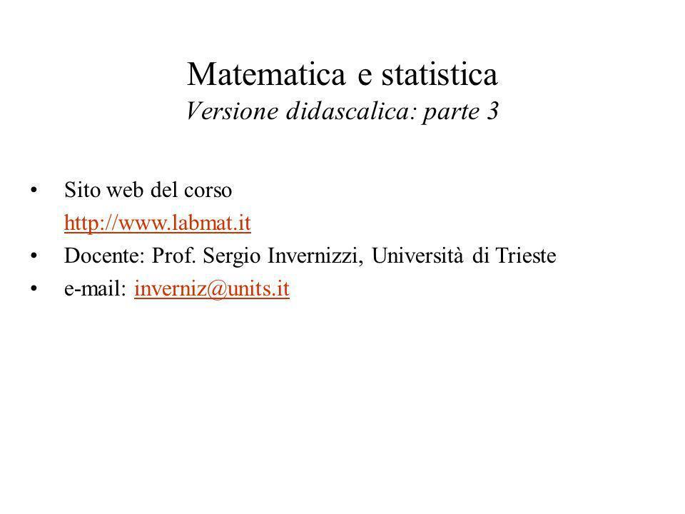 Matematica e statistica Versione didascalica: parte 3 Sito web del corso http://www.labmat.it Docente: Prof. Sergio Invernizzi, Università di Trieste