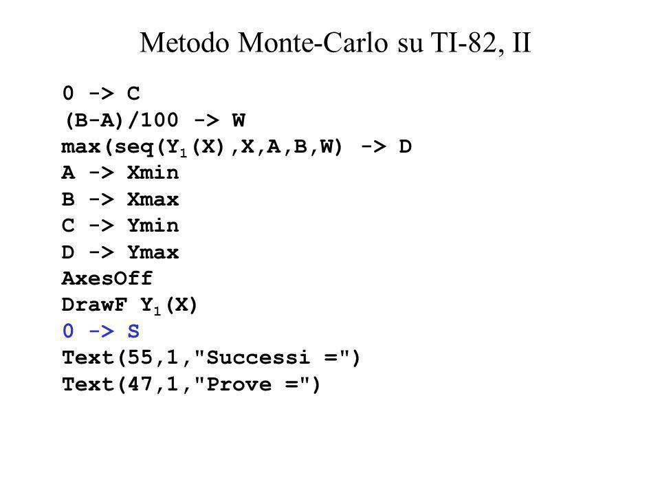 Metodo Monte-Carlo su TI-82, II 0 -> C (B-A)/100 -> W max(seq(Y 1 (X),X,A,B,W) -> D A -> Xmin B -> Xmax C -> Ymin D -> Ymax AxesOff DrawF Y 1 (X) 0 ->