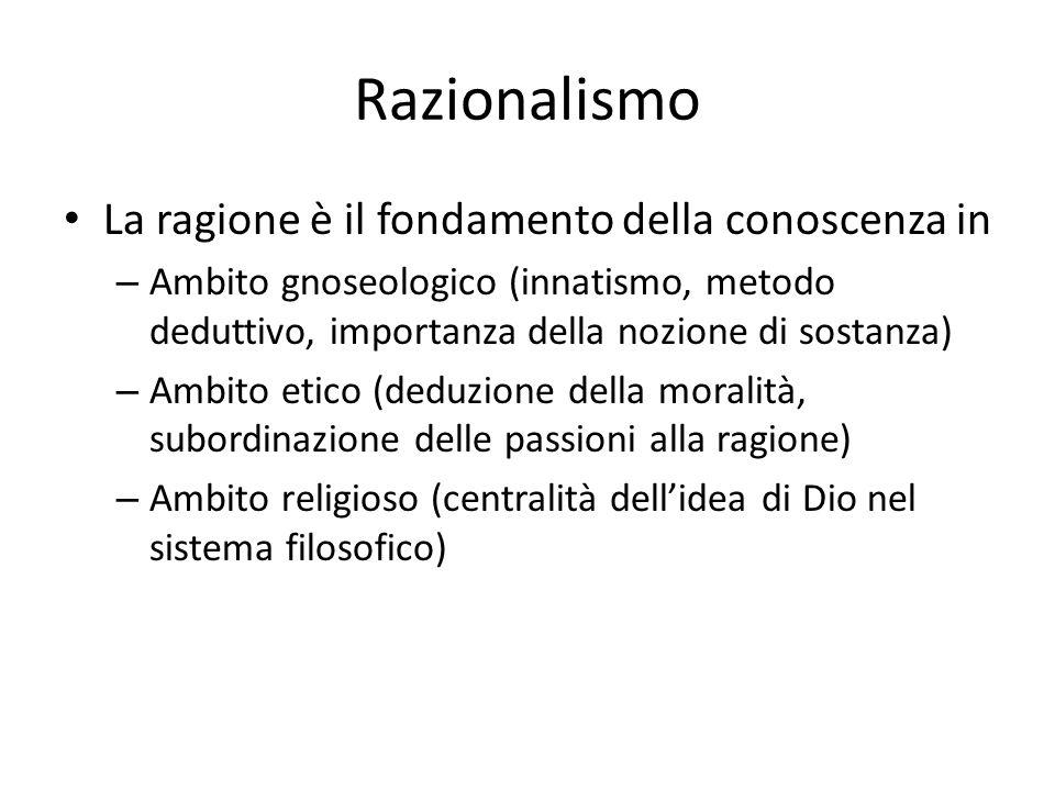 Razionalismo La ragione è il fondamento della conoscenza in – Ambito gnoseologico (innatismo, metodo deduttivo, importanza della nozione di sostanza)
