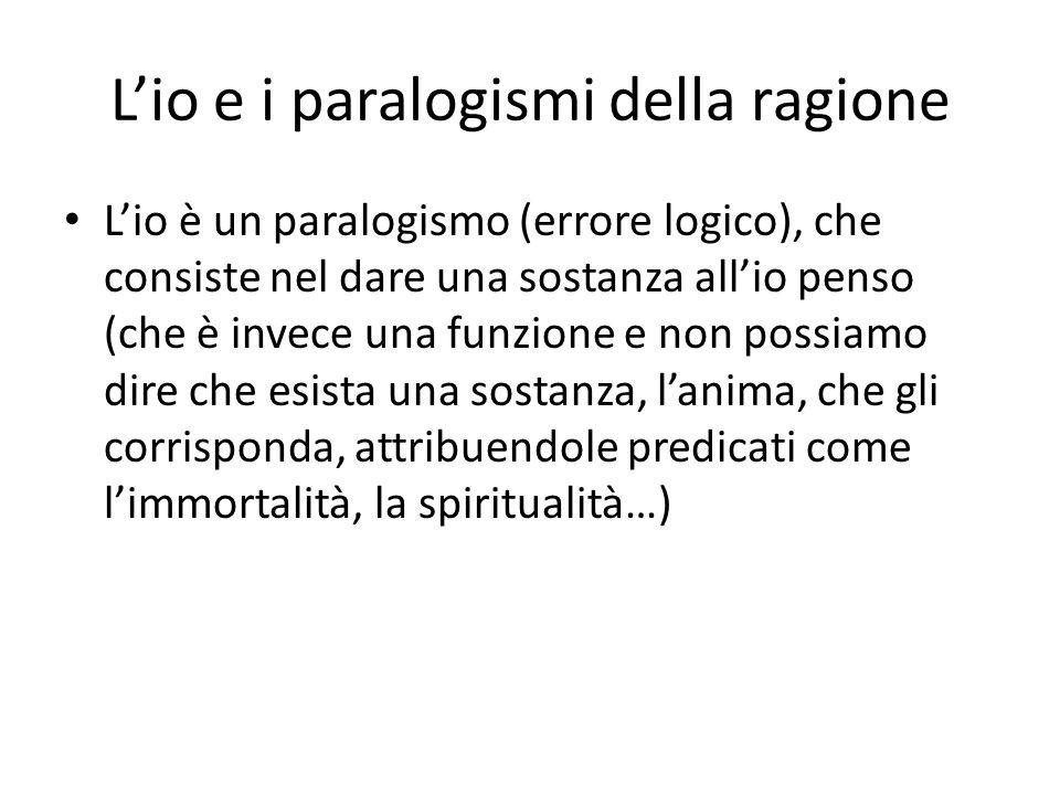Lio e i paralogismi della ragione Lio è un paralogismo (errore logico), che consiste nel dare una sostanza allio penso (che è invece una funzione e no