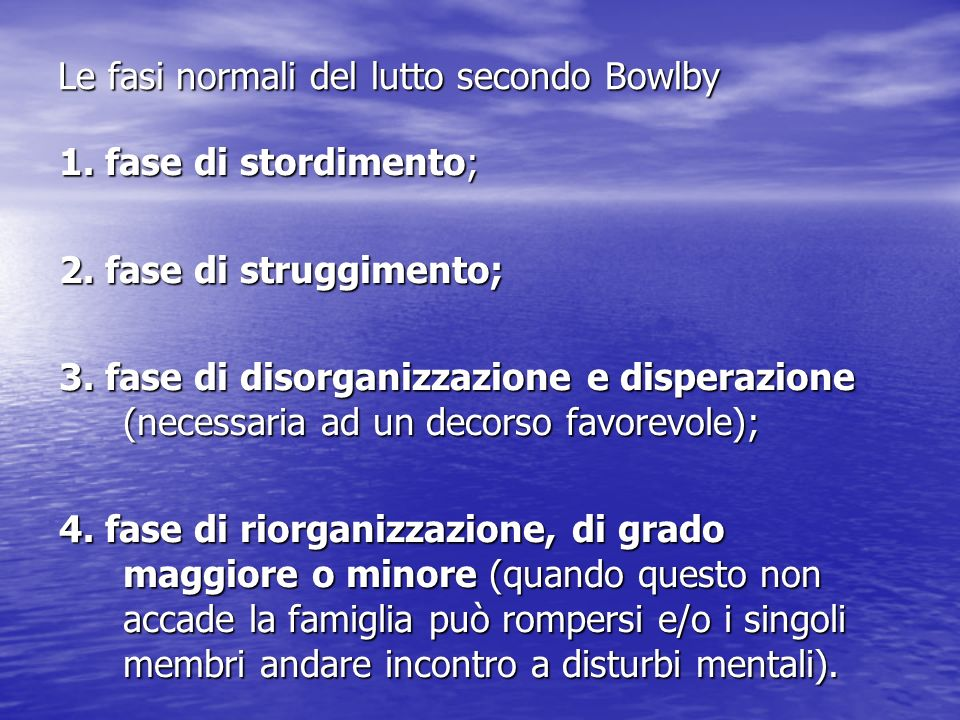 Le fasi normali del lutto secondo Bowlby 1. fase di stordimento; 2. fase di struggimento; 3. fase di disorganizzazione e disperazione (necessaria ad u