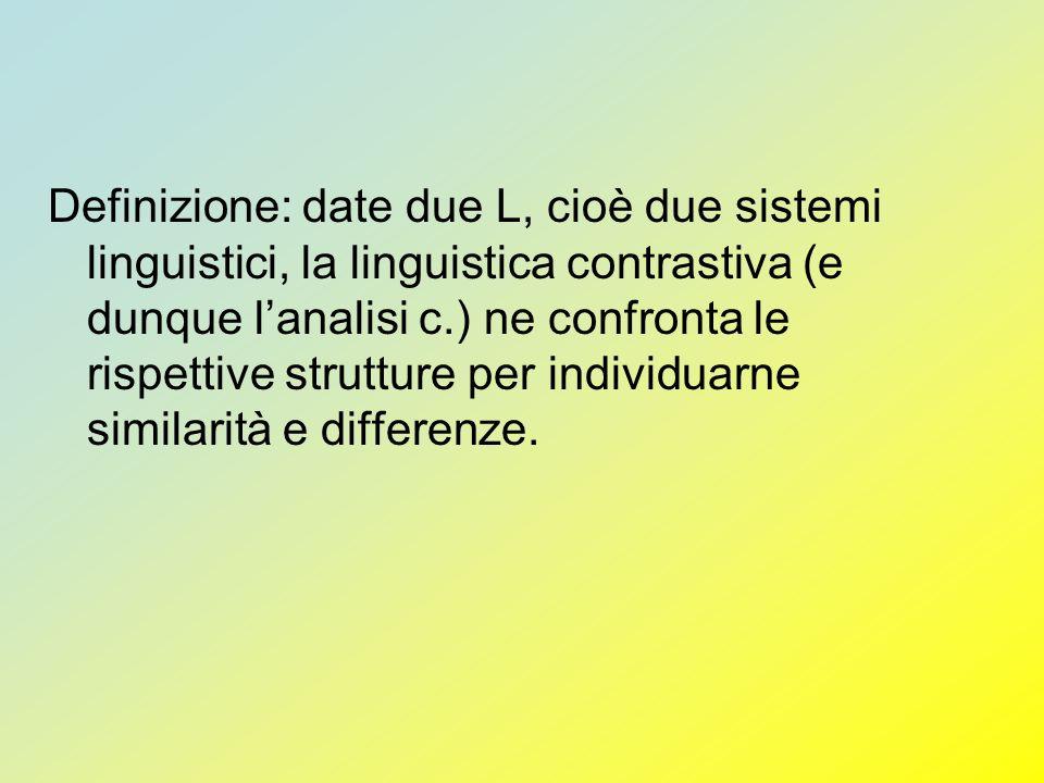 Definizione: date due L, cioè due sistemi linguistici, la linguistica contrastiva (e dunque lanalisi c.) ne confronta le rispettive strutture per indi