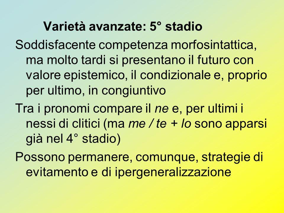 Varietà avanzate: 5° stadio Soddisfacente competenza morfosintattica, ma molto tardi si presentano il futuro con valore epistemico, il condizionale e,