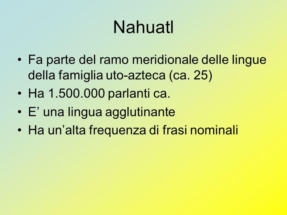 Nahuatl Fa parte del ramo meridionale delle lingue della famiglia uto-azteca (ca. 25) Ha 1.500.000 parlanti ca. E una lingua agglutinante Ha unalta fr