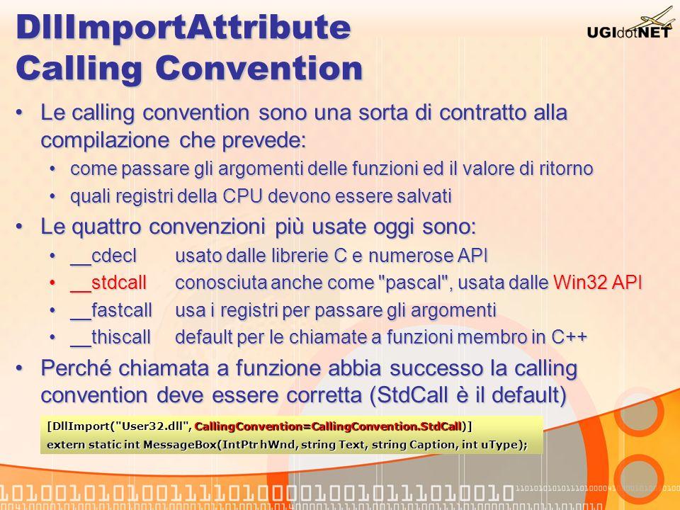 DllImportAttribute Gestione errori Le Win32 mantengono una variabile di stato per gli erroriLe Win32 mantengono una variabile di stato per gli errori Problema: se dopo l API con errore ne vengono eseguite altre senza errore, questo va persoProblema: se dopo l API con errore ne vengono eseguite altre senza errore, questo va perso Usare via PInvoke la funzione GetLastError() è sbagliatoUsare via PInvoke la funzione GetLastError() è sbagliato DLLImport provvede alla proprietà SetLastErrorDLLImport provvede alla proprietà SetLastError L errore viene letto subito dal CLR e messo da parteL errore viene letto subito dal CLR e messo da parte Può essere letto con il metodo Marshal.GetLastWin32Error()Può essere letto con il metodo Marshal.GetLastWin32Error() [DllImport( User32.dll , SetLastError=true)] extern static int MessageBox(IntPtr hWnd, string Text, string Caption, int uType);