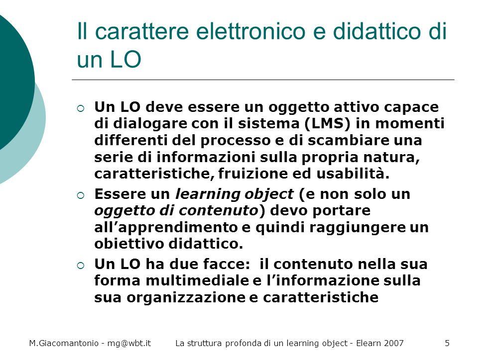 M.Giacomantonio - mg@wbt.itLa struttura profonda di un learning object - Elearn 20076 La struttura profonda di un LO Un LO è composto da tre livelli gerarchici : Learning object (LO) Content object (CO) Content fragment (CF) Ad ogni livello loggetto è composto da uno o più asset, che non ha quindi una relazione gerarchica con gli altri.