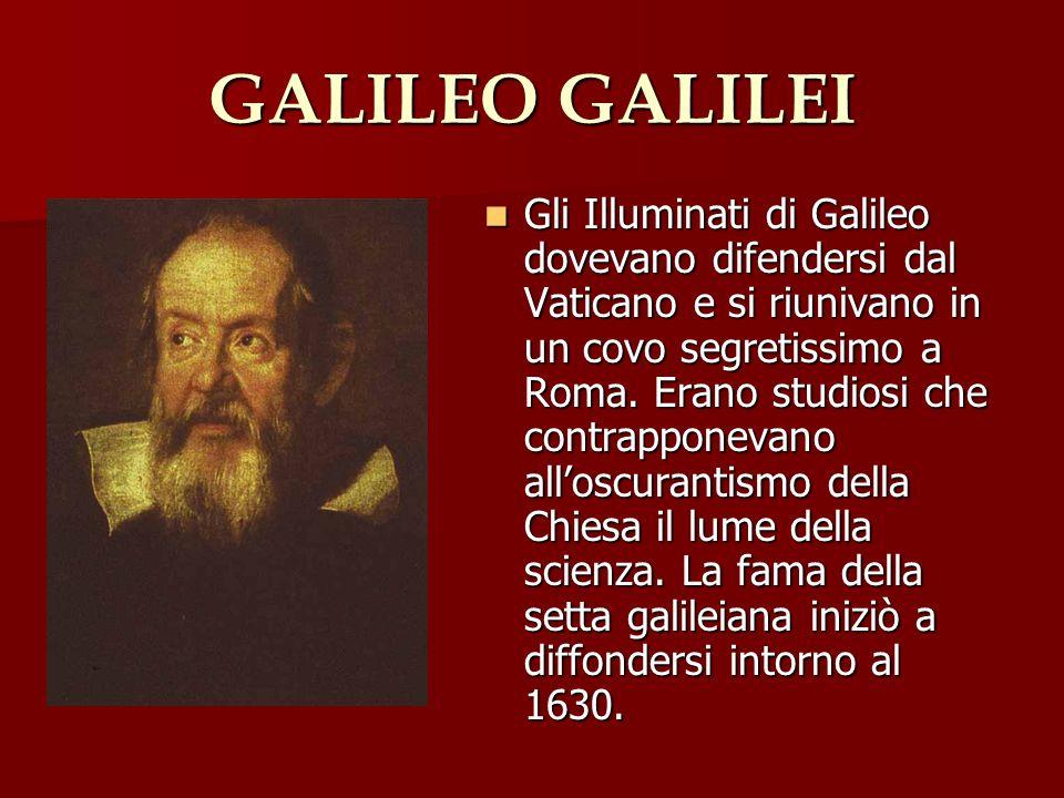 GALILEO GALILEI Gli Illuminati di Galileo dovevano difendersi dal Vaticano e si riunivano in un covo segretissimo a Roma. Erano studiosi che contrappo