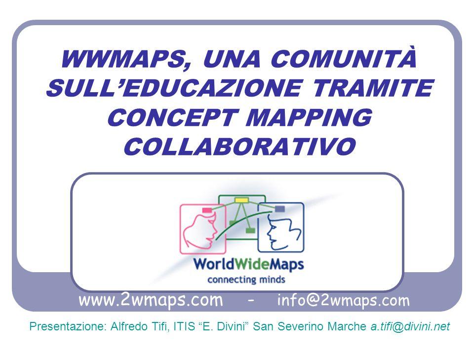 WWMAPS, UNA COMUNITÀ SULLEDUCAZIONE TRAMITE CONCEPT MAPPING COLLABORATIVO www.2wmaps.com - info@2wmaps.com Presentazione: Alfredo Tifi, ITIS E. Divini