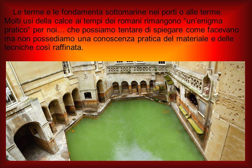 Le terme e le fondamenta sottomarine nei porti o alle terme. Molti usi della calce ai tempi dei romani rimangono unenigma pratico per noi… che possiam