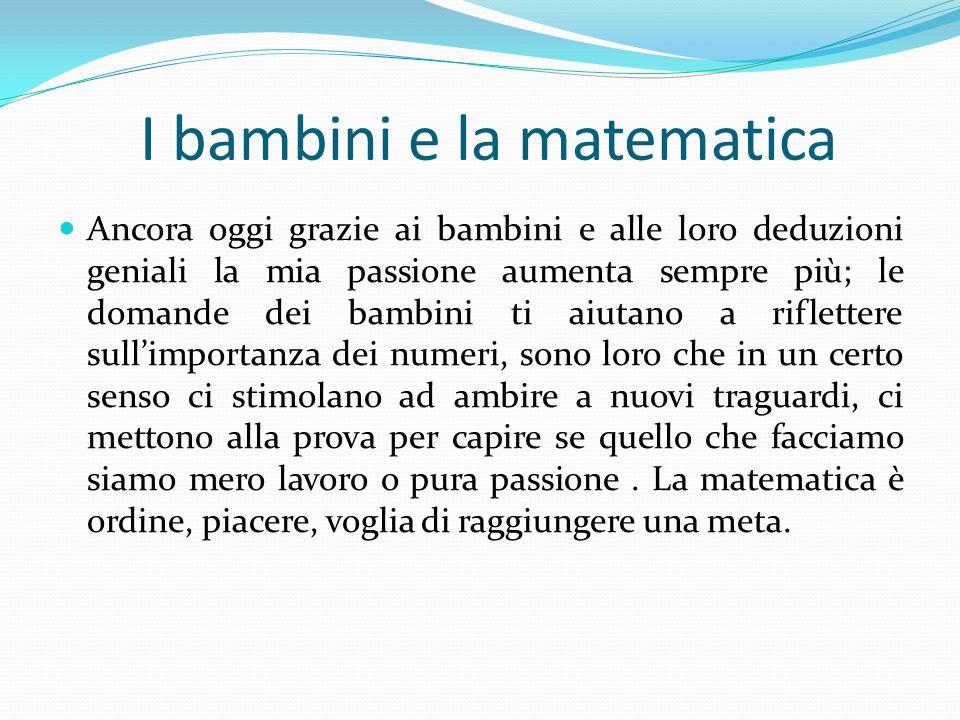 I bambini e la matematica Ancora oggi grazie ai bambini e alle loro deduzioni geniali la mia passione aumenta sempre più; le domande dei bambini ti ai