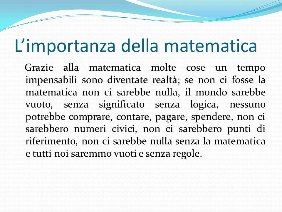 Limportanza della matematica Grazie alla matematica molte cose un tempo impensabili sono diventate realtà; se non ci fosse la matematica non ci sarebb