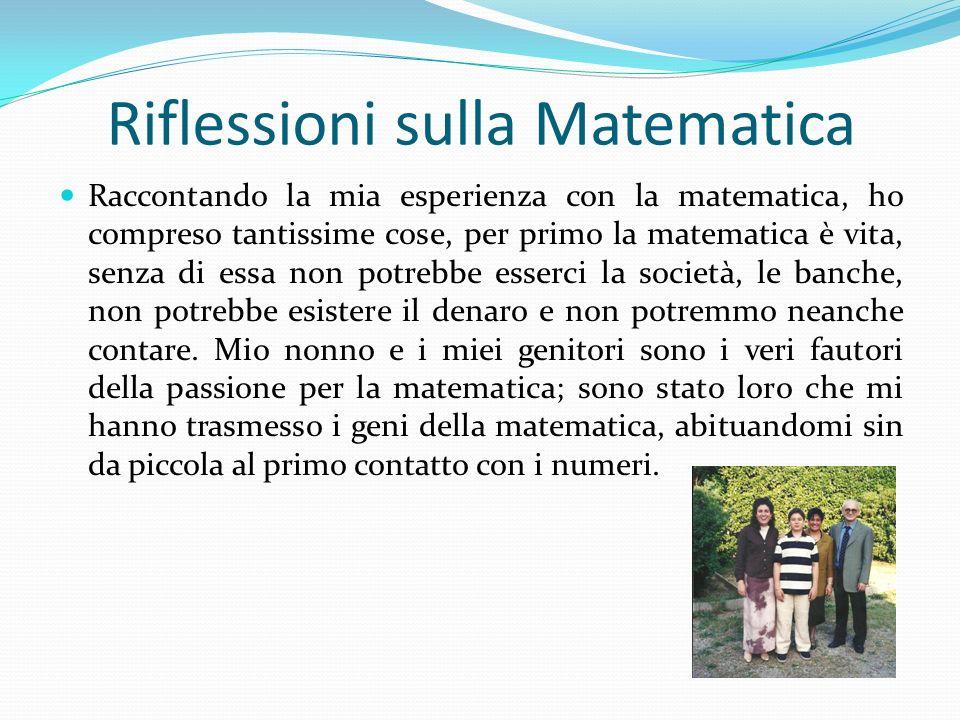 Riflessioni sulla Matematica Raccontando la mia esperienza con la matematica, ho compreso tantissime cose, per primo la matematica è vita, senza di es