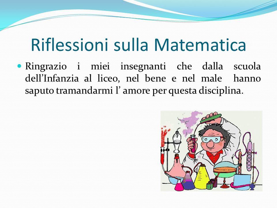 Riflessioni sulla Matematica Ringrazio i miei insegnanti che dalla scuola dellInfanzia al liceo, nel bene e nel male hanno saputo tramandarmi l amore