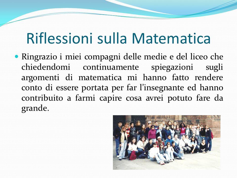 Riflessioni sulla Matematica Ringrazio i miei compagni delle medie e del liceo che chiedendomi continuamente spiegazioni sugli argomenti di matematica
