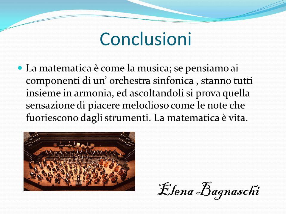 Conclusioni La matematica è come la musica; se pensiamo ai componenti di un orchestra sinfonica, stanno tutti insieme in armonia, ed ascoltandoli si p