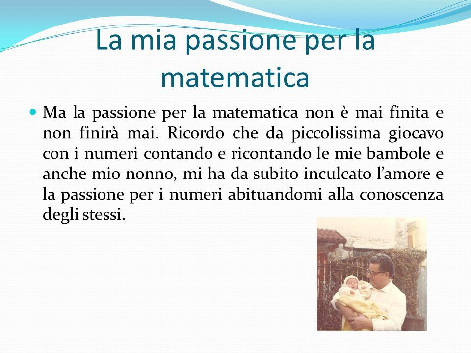 La mia passione per la matematica Ma la passione per la matematica non è mai finita e non finirà mai. Ricordo che da piccolissima giocavo con i numeri