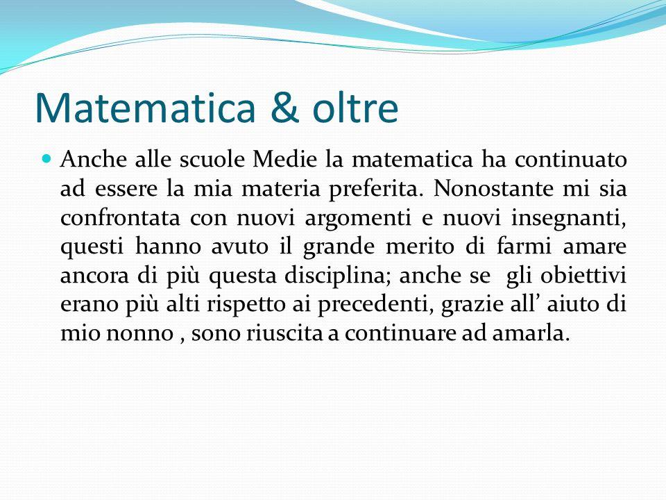 Matematica & oltre Anche alle scuole Medie la matematica ha continuato ad essere la mia materia preferita. Nonostante mi sia confrontata con nuovi arg