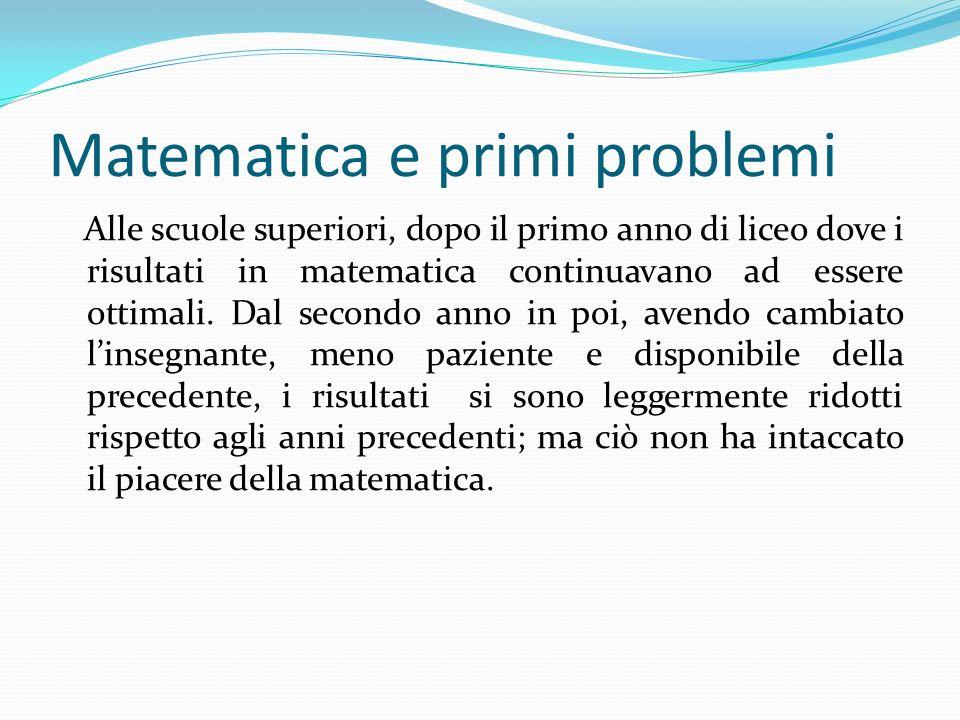 Matematica e primi problemi Alle scuole superiori, dopo il primo anno di liceo dove i risultati in matematica continuavano ad essere ottimali. Dal sec