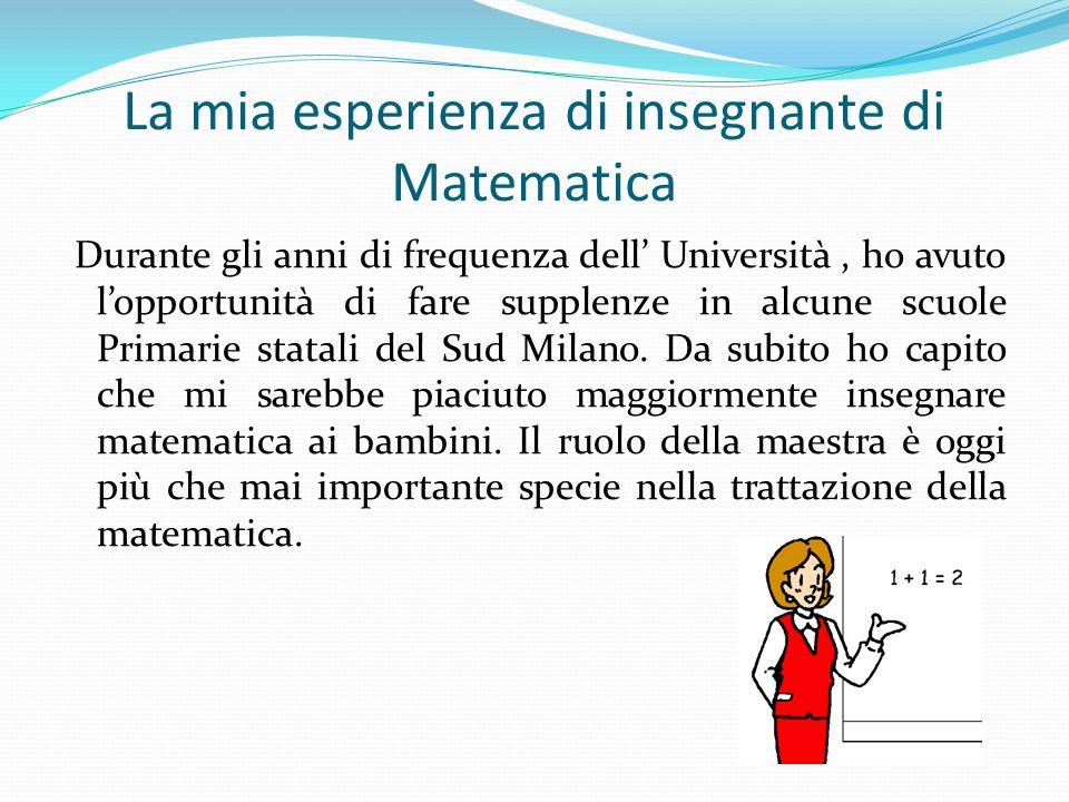 La mia esperienza di insegnante di Matematica Durante gli anni di frequenza dell Università, ho avuto lopportunità di fare supplenze in alcune scuole