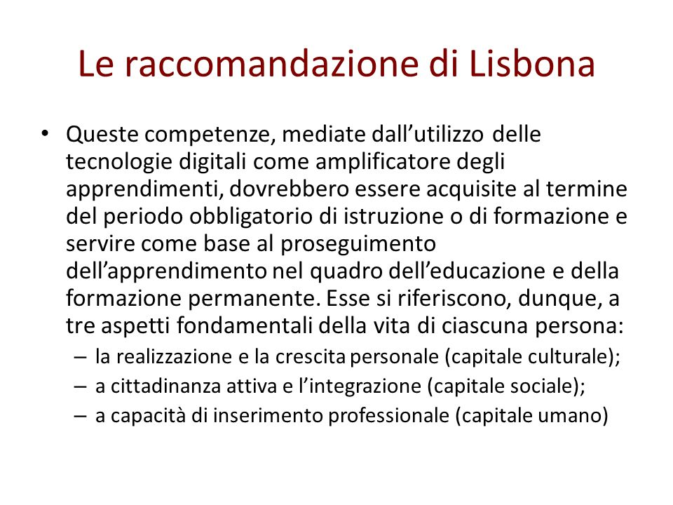 Le raccomandazione di Lisbona Queste competenze, mediate dallutilizzo delle tecnologie digitali come amplificatore degli apprendimenti, dovrebbero ess