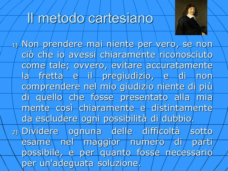 Il metodo cartesiano 1) Non prendere mai niente per vero, se non ciò che io avessi chiaramente riconosciuto come tale; ovvero, evitare accuratamente l