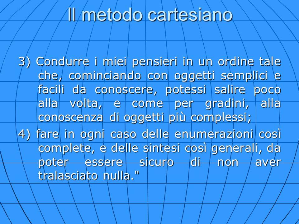 Il metodo cartesiano 3) Condurre i miei pensieri in un ordine tale che, cominciando con oggetti semplici e facili da conoscere, potessi salire poco al