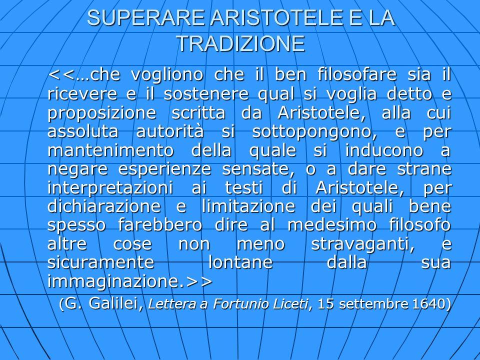 SUPERARE ARISTOTELE E LA TRADIZIONE > > ( G. Galilei, Lettera a Fortunio Liceti, 15 settembre 1640)