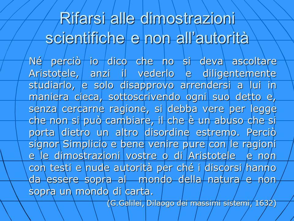 Rifarsi alle dimostrazioni scientifiche e non allautorità Né perciò io dico che no si deva ascoltare Aristotele, anzi il vederlo e diligentemente stud
