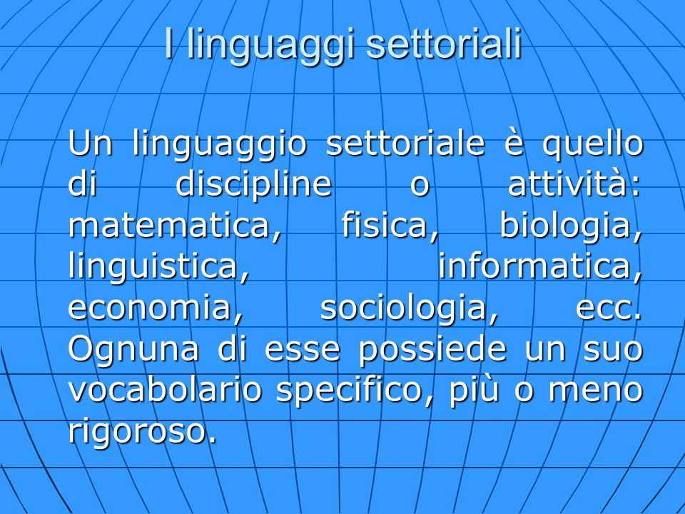 I linguaggi settoriali Un linguaggio settoriale è quello di discipline o attività: matematica, fisica, biologia, linguistica, informatica, economia, s