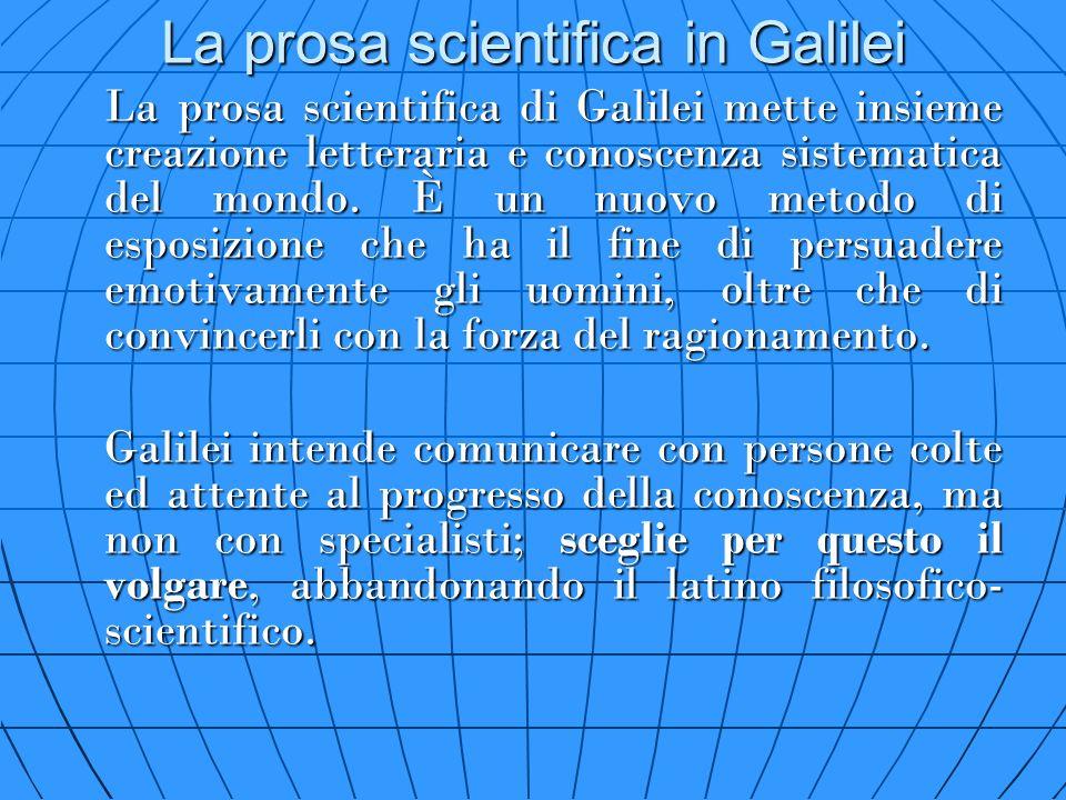 La prosa scientifica in Galilei La prosa scientifica di Galilei mette insieme creazione letteraria e conoscenza sistematica del mondo. È un nuovo meto