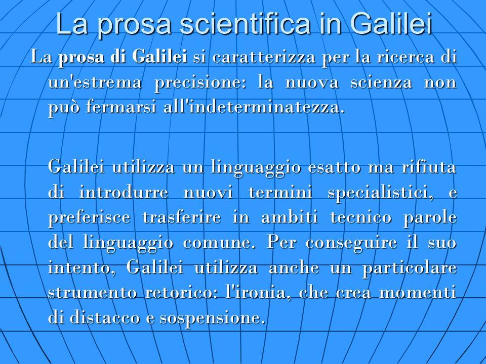 La prosa scientifica in Galilei La prosa di Galilei si caratterizza per la ricerca di un'estrema precisione: la nuova scienza non può fermarsi all'ind