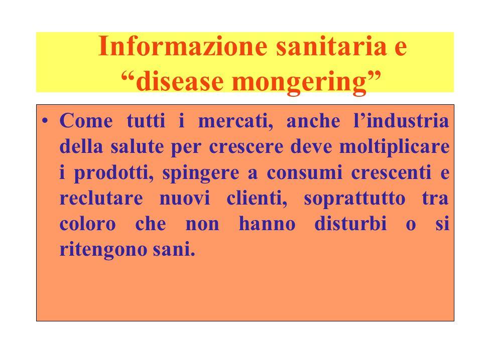 Informazione sanitaria e disease mongering Come tutti i mercati, anche lindustria della salute per crescere deve moltiplicare i prodotti, spingere a c
