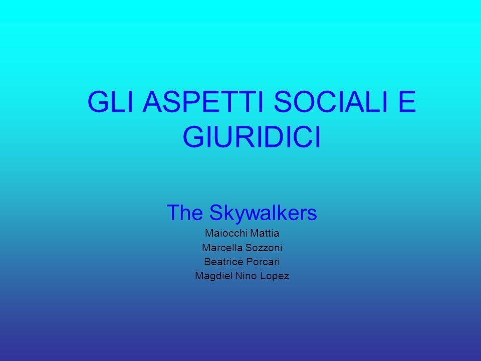 GLI ASPETTI SOCIALI E GIURIDICI The Skywalkers Maiocchi Mattia Marcella Sozzoni Beatrice Porcari Magdiel Nino Lopez