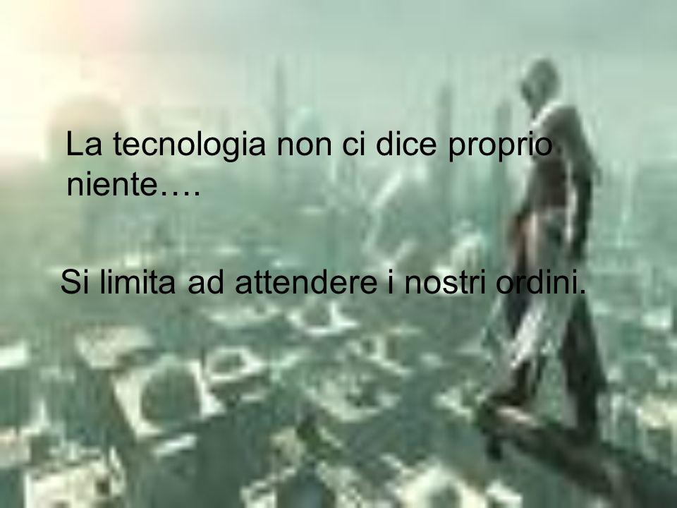 La tecnologia non ci dice proprio niente…. Si limita ad attendere i nostri ordini.