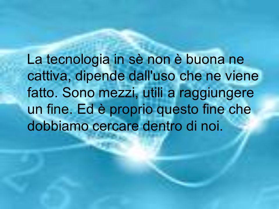 La tecnologia in sè non è buona ne cattiva, dipende dall'uso che ne viene fatto. Sono mezzi, utili a raggiungere un fine. Ed è proprio questo fine che