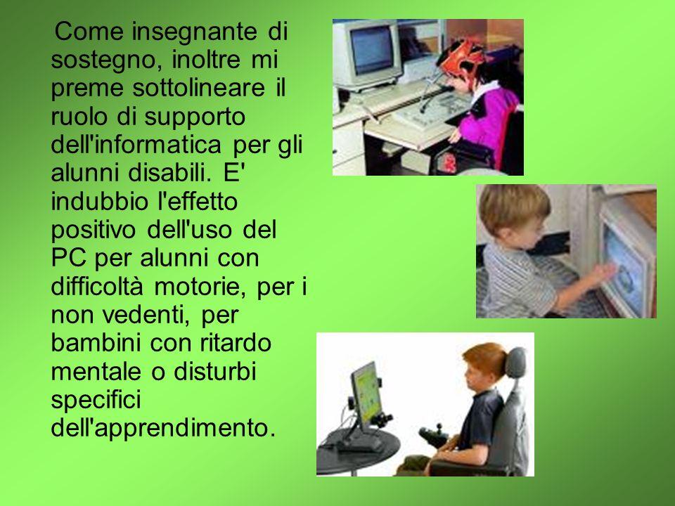 Come insegnante di sostegno, inoltre mi preme sottolineare il ruolo di supporto dell'informatica per gli alunni disabili. E' indubbio l'effetto positi