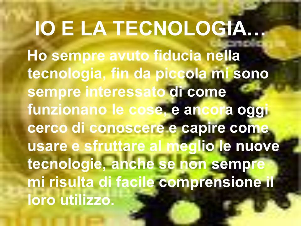 IO E LA TECNOLOGIA… Ho sempre avuto fiducia nella tecnologia, fin da piccola mi sono sempre interessato di come funzionano le cose, e ancora oggi cerc