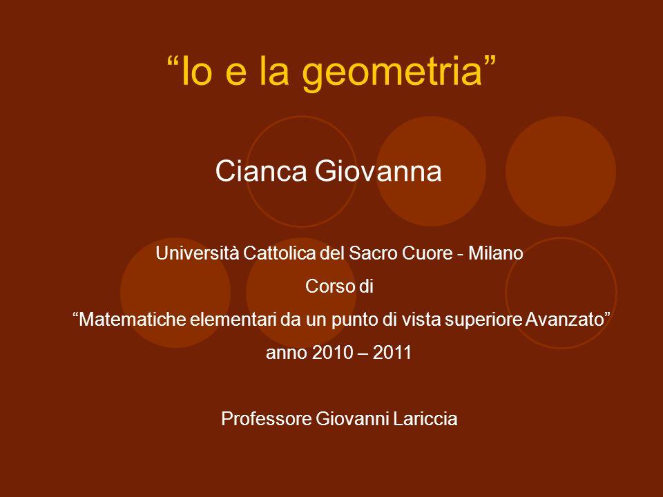 Io e la geometria Cianca Giovanna Università Cattolica del Sacro Cuore - Milano Corso di Matematiche elementari da un punto di vista superiore Avanzat